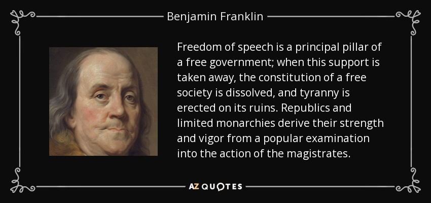 Freedom of speech is a principal pillar of a free government; when this support is taken away, the constitution of a free society is dissolved, and tyranny is erected on its ruins. Republics and limited monarchies derive their strength and vigor from a popular examination into the action of the magistrates. - Benjamin Franklin