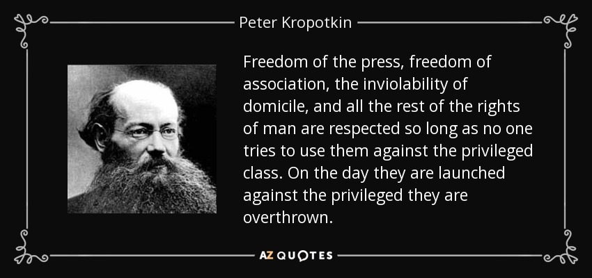 Freedom of the press, freedom of association, the inviolability of domicile, and all the rest of the rights of man are respected so long as no one tries to use them against the privileged class. On the day they are launched against the privileged they are overthrown. - Peter Kropotkin