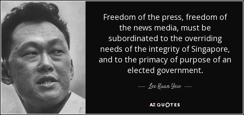 Freedom of the press, freedom of the news media, must be subordinated to the overriding needs of the integrity of Singapore, and to the primacy of purpose of an elected government. - Lee Kuan Yew