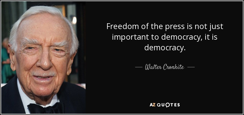 Freedom of the press is not just important to democracy, it is democracy. - Walter Cronkite