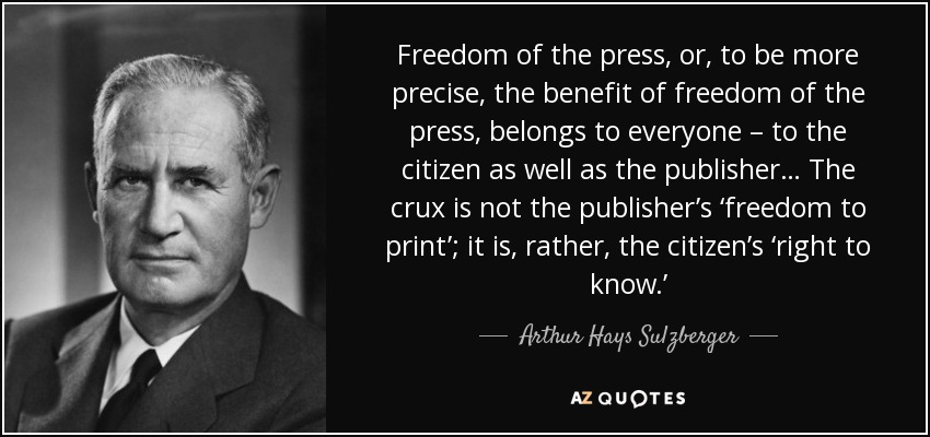 Freedom of the press, or, to be more precise, the benefit of freedom of the press, belongs to everyone – to the citizen as well as the publisher… The crux is not the publisher's 'freedom to print'; it is, rather, the citizen's 'right to know.' - Arthur Hays Sulzberger