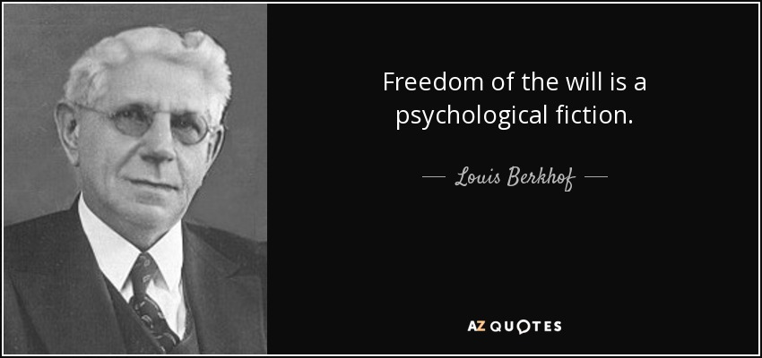 Freedom of the will is a psychological fiction. - Louis Berkhof