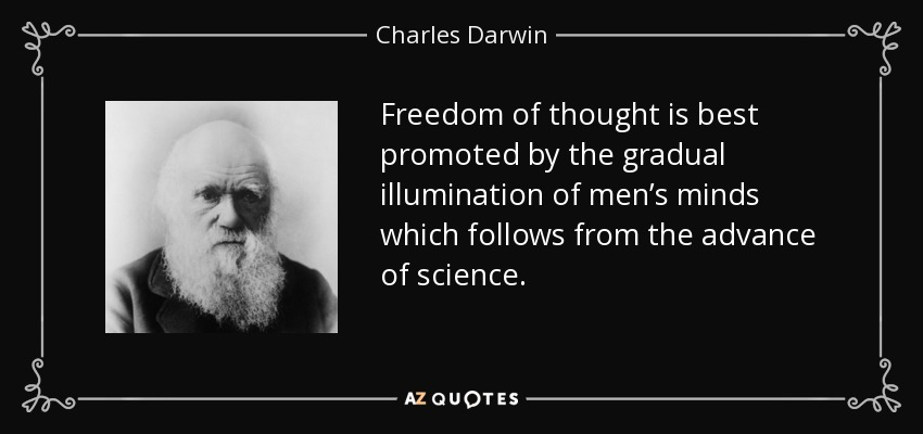 Freedom of thought is best promoted by the gradual illumination of men's minds which follows from the advance of science. - Charles Darwin