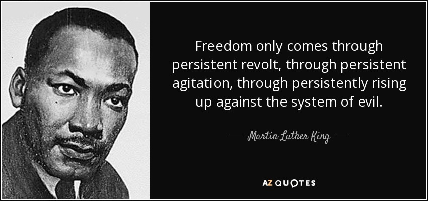 Freedom only comes through persistent revolt, through persistent agitation, through persistently rising up against the system of evil. - Martin Luther King, Jr.