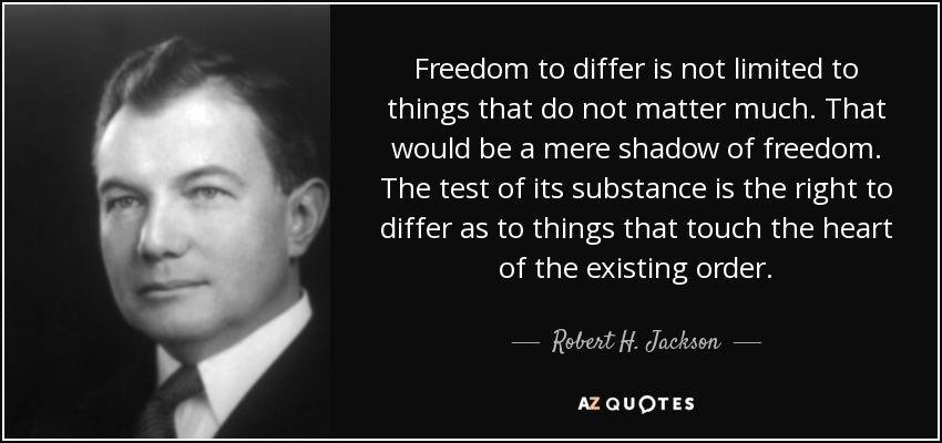 Freedom to differ is not limited to things that do not matter much. That would be a mere shadow of freedom. The test of its substance is the right to differ as to things that touch the heart of the existing order. - Robert H. Jackson