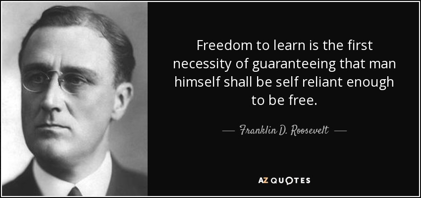 Freedom to learn is the first necessity of guaranteeing that man himself shall be self reliant enough to be free. - Franklin D. Roosevelt
