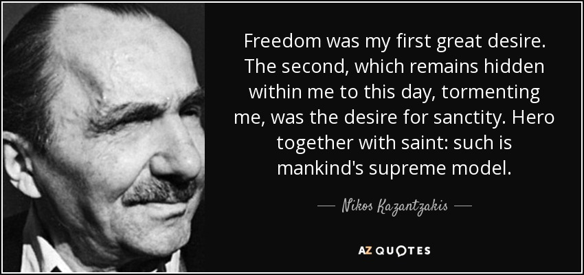 Freedom was my first great desire. The second, which remains hidden within me to this day, tormenting me, was the desire for sanctity. Hero together with saint: such is mankind's supreme model. - Nikos Kazantzakis