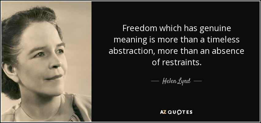 Freedom which has genuine meaning is more than a timeless abstraction, more than an absence of restraints. - Helen Lynd