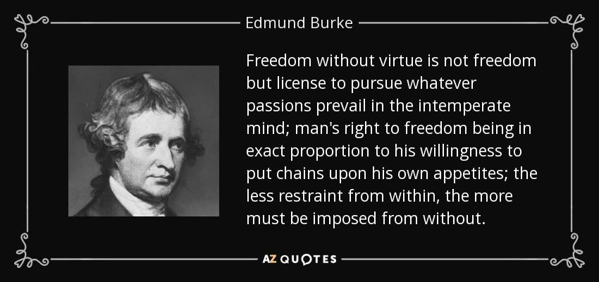 Freedom without virtue is not freedom but license to pursue whatever passions prevail in the intemperate mind; man's right to freedom being in exact proportion to his willingness to put chains upon his own appetites; the less restraint from within, the more must be imposed from without. - Edmund Burke