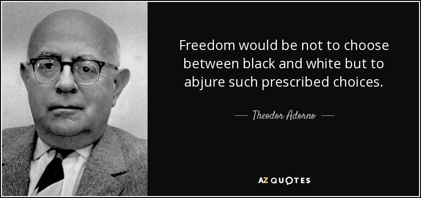 Freedom would be not to choose between black and white but to abjure such prescribed choices. - Theodor Adorno
