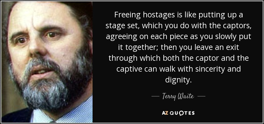 Freeing hostages is like putting up a stage set, which you do with the captors, agreeing on each piece as you slowly put it together; then you leave an exit through which both the captor and the captive can walk with sincerity and dignity. - Terry Waite