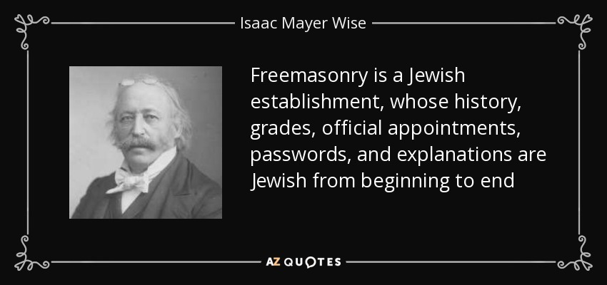 Freemasonry is a Jewish establishment, whose history, grades, official appointments, passwords, and explanations are Jewish from beginning to end - Isaac Mayer Wise