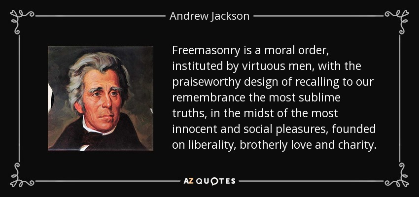 Freemasonry is a moral order, instituted by virtuous men, with the praiseworthy design of recalling to our remembrance the most sublime truths, in the midst of the most innocent and social pleasures, founded on liberality, brotherly love and charity. - Andrew Jackson