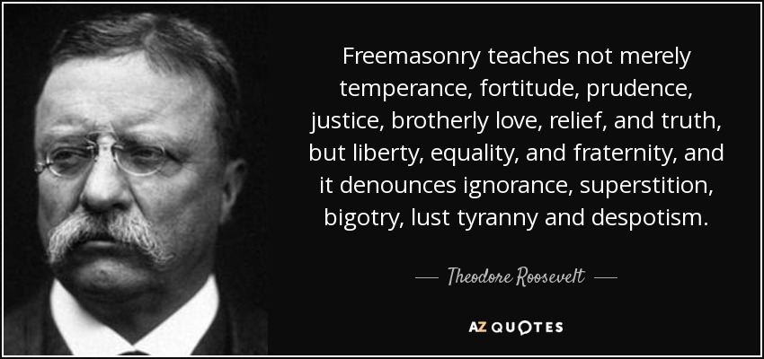 Theodore Roosevelt Quote: Freemasonry Teaches Not Merely