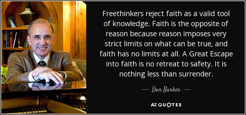 Freethinkers reject faith as a valid tool of knowledge. Faith is the opposite of reason because reason imposes very strict limits on what can be true, and faith has no limits at all. A Great Escape into faith is no retreat to safety. It is nothing less than surrender. - Dan Barker