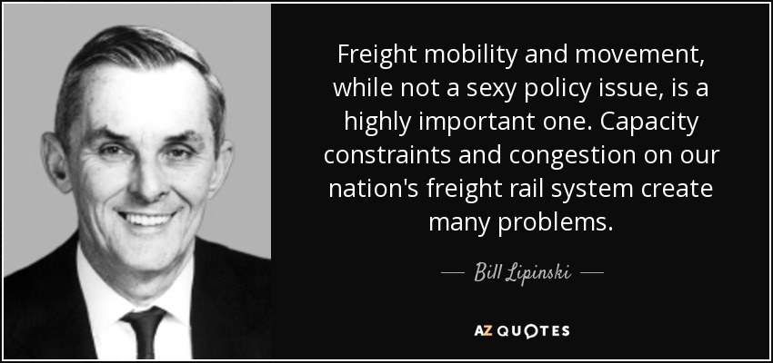 Freight mobility and movement, while not a sexy policy issue, is a highly important one. Capacity constraints and congestion on our nation's freight rail system create many problems. - Bill Lipinski