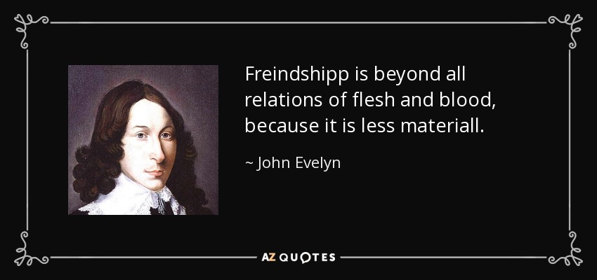 Freindshipp is beyond all relations of flesh and blood, because it is less materiall. - John Evelyn