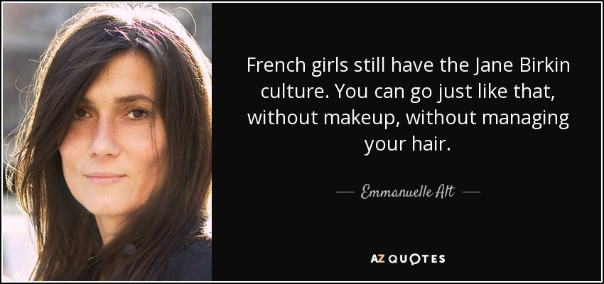 French girls still have the Jane Birkin culture. You can go just like that, without makeup, without managing your hair. - Emmanuelle Alt