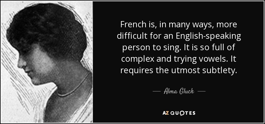 French is, in many ways, more difficult for an English-speaking person to sing. It is so full of complex and trying vowels. It requires the utmost subtlety. - Alma Gluck