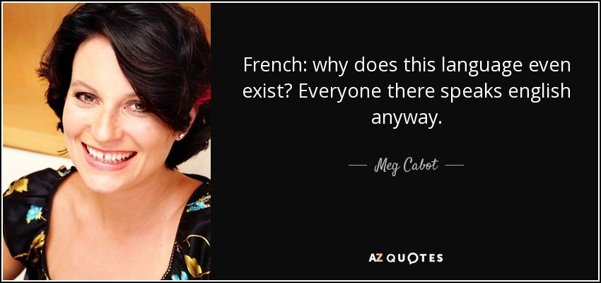 French: why does this language even exist? Everyone there speaks english anyway. - Meg Cabot