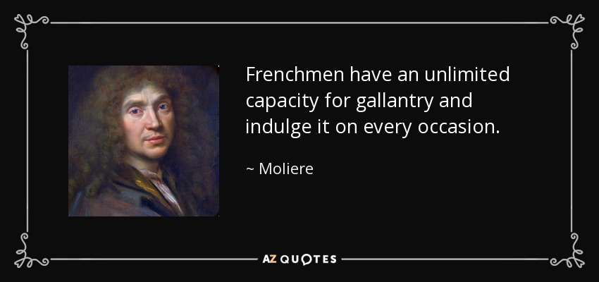 Frenchmen have an unlimited capacity for gallantry and indulge it on every occasion. - Moliere