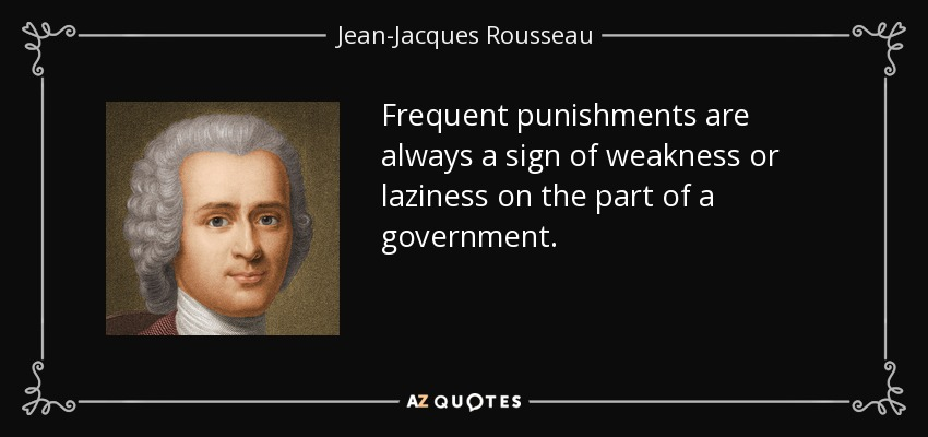 Frequent punishments are always a sign of weakness or laziness on the part of a government. - Jean-Jacques Rousseau