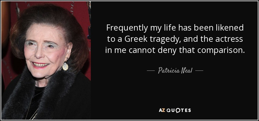 Frequently my life has been likened to a Greek tragedy, and the actress in me cannot deny that comparison. - Patricia Neal