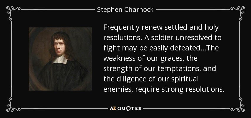 Frequently renew settled and holy resolutions. A soldier unresolved to fight may be easily defeated...The weakness of our graces, the strength of our temptations, and the diligence of our spiritual enemies, require strong resolutions. - Stephen Charnock