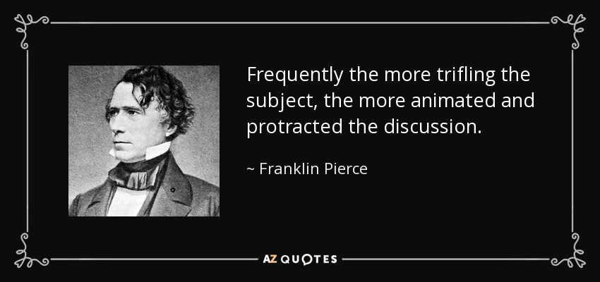 Frequently the more trifling the subject, the more animated and protracted the discussion. - Franklin Pierce
