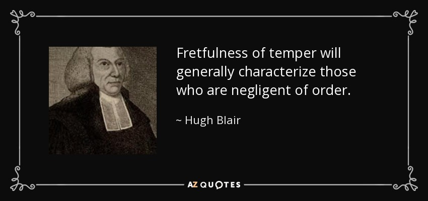 Fretfulness of temper will generally characterize those who are negligent of order. - Hugh Blair