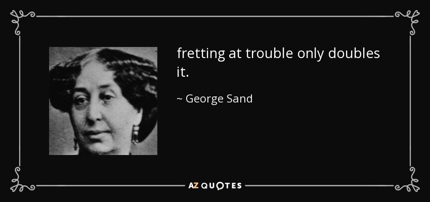 fretting at trouble only doubles it. - George Sand