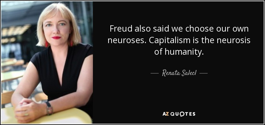 Freud also said we choose our own neuroses. Capitalism is the neurosis of humanity. - Renata Salecl