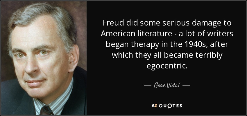 Freud did some serious damage to American literature - a lot of writers began therapy in the 1940s, after which they all became terribly egocentric. - Gore Vidal