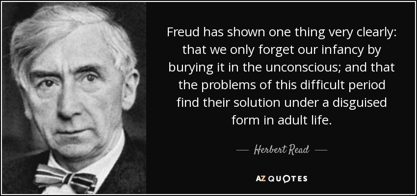Freud has shown one thing very clearly: that we only forget our infancy by burying it in the unconscious; and that the problems of this difficult period find their solution under a disguised form in adult life. - Herbert Read