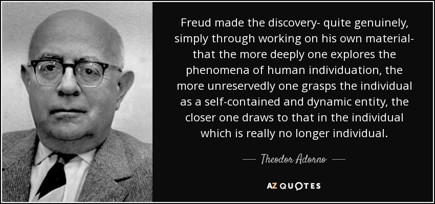 Freud made the discovery- quite genuinely, simply through working on his own material- that the more deeply one explores the phenomena of human individuation, the more unreservedly one grasps the individual as a self-contained and dynamic entity, the closer one draws to that in the individual which is really no longer individual. - Theodor Adorno