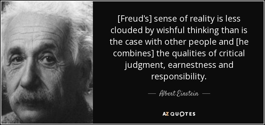 [Freud's] sense of reality is less clouded by wishful thinking than is the case with other people and [he combines] the qualities of critical judgment, earnestness and responsibility. - Albert Einstein