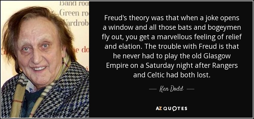 Freud's theory was that when a joke opens a window and all those bats and bogeymen fly out, you get a marvellous feeling of relief and elation. The trouble with Freud is that he never had to play the old Glasgow Empire on a Saturday night after Rangers and Celtic had both lost. - Ken Dodd