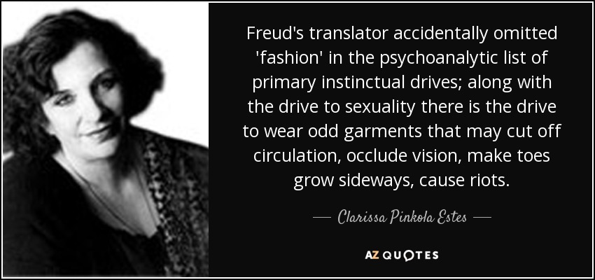 Freud's translator accidentally omitted 'fashion' in the psychoanalytic list of primary instinctual drives; along with the drive to sexuality there is the drive to wear odd garments that may cut off circulation, occlude vision, make toes grow sideways, cause riots. - Clarissa Pinkola Estes