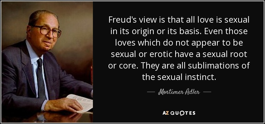 Freud's view is that all love is sexual in its origin or its basis. Even those loves which do not appear to be sexual or erotic have a sexual root or core. They are all sublimations of the sexual instinct. - Mortimer Adler