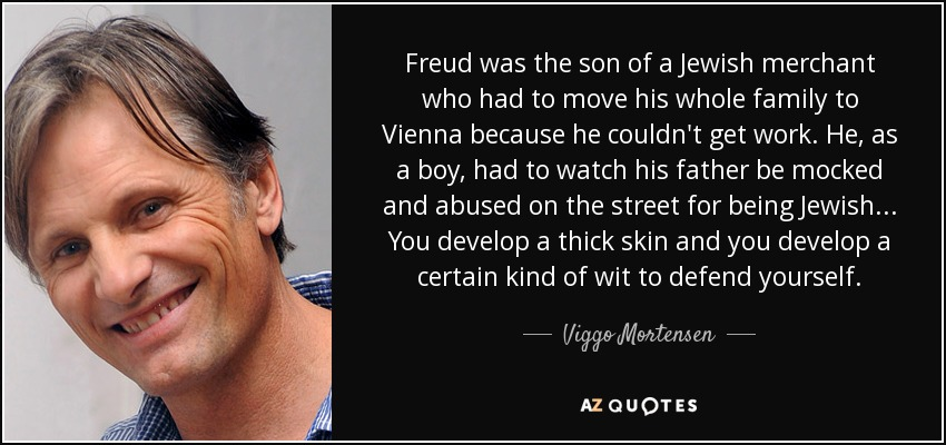 Freud was the son of a Jewish merchant who had to move his whole family to Vienna because he couldn't get work. He, as a boy, had to watch his father be mocked and abused on the street for being Jewish... You develop a thick skin and you develop a certain kind of wit to defend yourself. - Viggo Mortensen