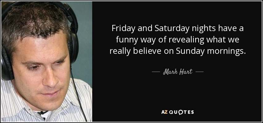 Friday and Saturday nights have a funny way of revealing what we really believe on Sunday mornings. - Mark Hart