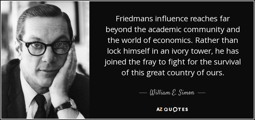 Friedmans influence reaches far beyond the academic community and the world of economics. Rather than lock himself in an ivory tower, he has joined the fray to fight for the survival of this great country of ours. - William E. Simon