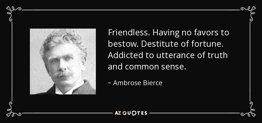 Friendless. Having no favors to bestow. Destitute of fortune. Addicted to utterance of truth and common sense. - Ambrose Bierce
