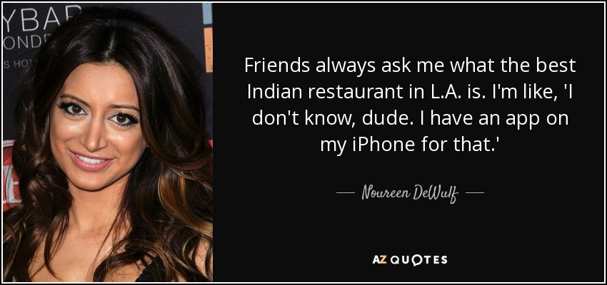 Friends always ask me what the best Indian restaurant in L.A. is. I'm like, 'I don't know, dude. I have an app on my iPhone for that.' - Noureen DeWulf