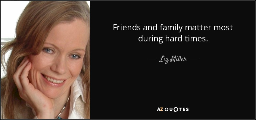 Liz Miller Quote Friends And Family Matter Most During Hard Times