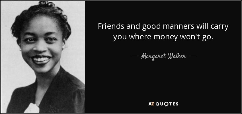 Friends and good manners will carry you where money won't go. - Margaret Walker