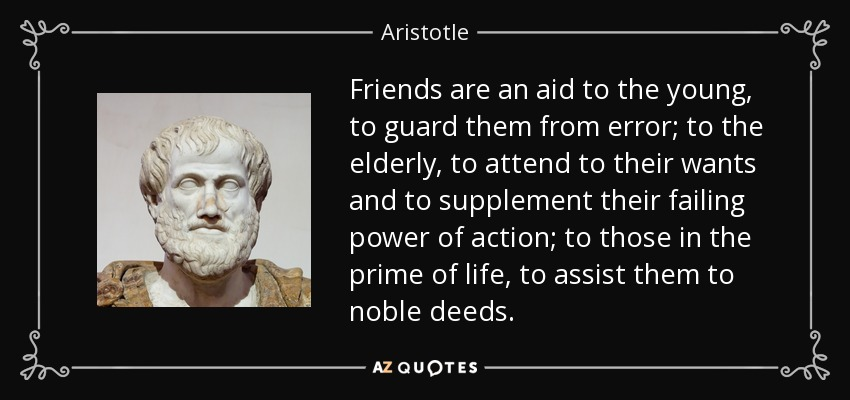 Friends are an aid to the young, to guard them from error; to the elderly, to attend to their wants and to supplement their failing power of action; to those in the prime of life, to assist them to noble deeds. - Aristotle