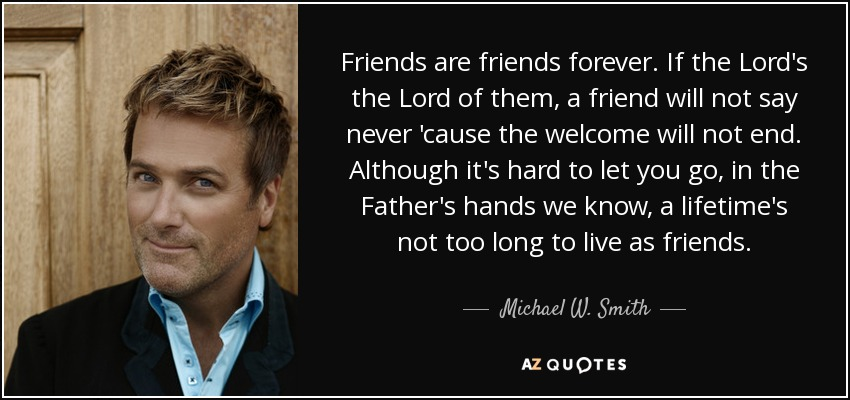 Friends are friends forever. If the Lord's the Lord of them, a friend will not say never 'cause the welcome will not end. Although it's hard to let you go, in the Father's hands we know, a lifetime's not too long to live as friends. - Michael W. Smith