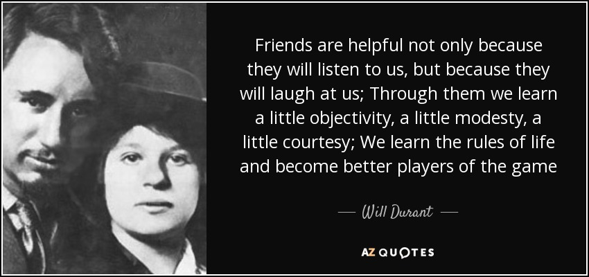 Friends are helpful not only because they will listen to us, but because they will laugh at us; Through them we learn a little objectivity, a little modesty, a little courtesy; We learn the rules of life and become better players of the game - Will Durant