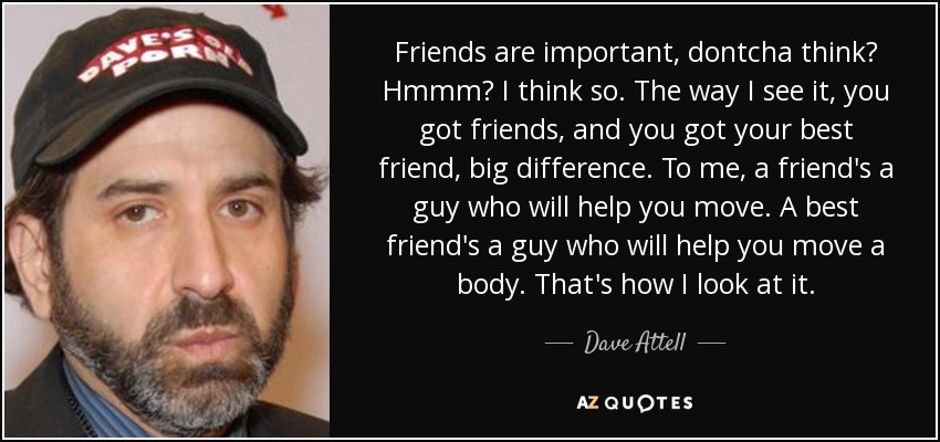Friends are important, dontcha think? Hmmm? I think so. The way I see it, you got friends, and you got your best friend, big difference. To me, a friend's a guy who will help you move. A best friend's a guy who will help you move a body. That's how I look at it. - Dave Attell